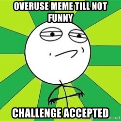Challenge Accepted 2 - overuse meme till not funny challenge accepted