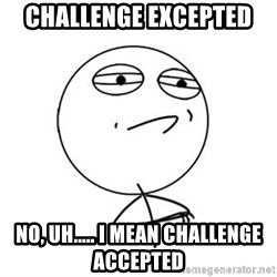 Challenge Accepted HD 1 - Challenge Excepted  no, uh..... I mean challenge accepted