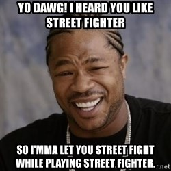 xzibit-yo-dawg - YO DAWG! I HEARD YOU LIKE STREET FIGHTER SO I'MMA LET YOU STREET FIGHT WHILE PLAYING STREET FIGHTER.