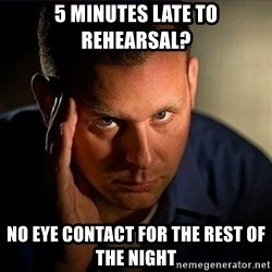 Dramatic Paul - 5 minutes late to rehearsal? No eye contact for the rest of the night