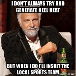 The Most Interesting Man In The World - i don't always try and generate heel heat but when I do I'll insult the local sports team
