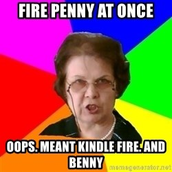 teacher - Fire PENNY AT ONCE oops. meant kindle fire. and Benny