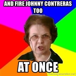 teacher - and fire johNny contreras too at once