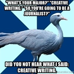 """Creative Writing Student Crane - """"WHAT'S YOUR MAJOR?"""" """"cREATIVE wRITING."""" """"So you're going to be a journalist?"""" Did you not hear what I said:  creative writing."""