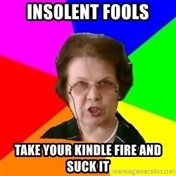 teacher - insolent fools take your kindle fire and suck it