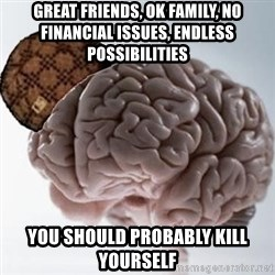 Scumbag Brain - great friends, ok family, no financial issues, endless possibilities you should probably kill yourself