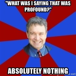 "Eccentric English Teacher - ""what was i saying that was profound?"" absolutely nothing"