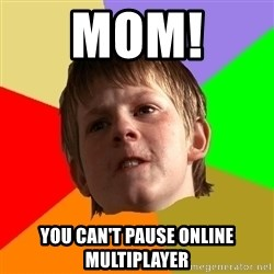 Angry School Boy - mom!  you can't pause online multiplayer