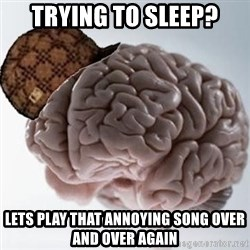 Scumbag Brain - trying to sleep? lets play that annoying song over and over again