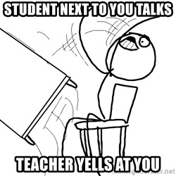 Desk Flip Rage Guy - student next to you talks teacher yells at you