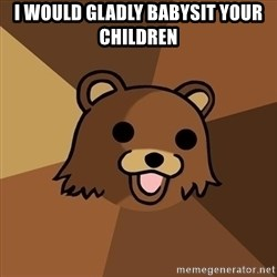 Pedobear - i would gladly babysit your children