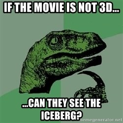 Philosoraptor - if the movie is not 3d... ...can they see the iceberg?