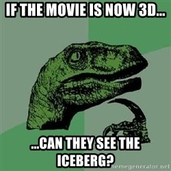 Philosoraptor - if the movie is now 3d... ...can they see the iceberg?