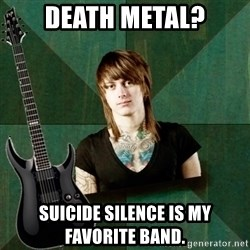 Progressive Guitarist - death metal? suicide silence is my favorite band.