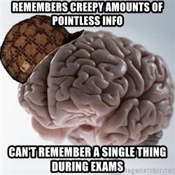 Scumbag Brain - Remembers creepy amounts of pointless info Can't remember a single thing during exams