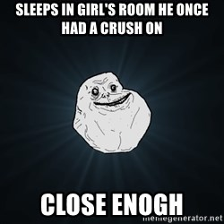 Forever Alone - sleeps in girl's room he once had a crush on close enogh
