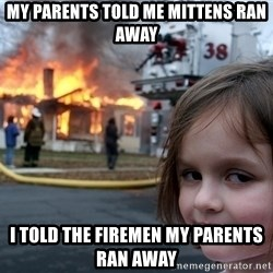 Disaster Girl - My parents told me mittens ran away i told the firemen my parents ran away