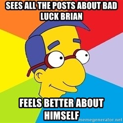 Milhouse - Sees all the posts about Bad luck brian  feels better about himself
