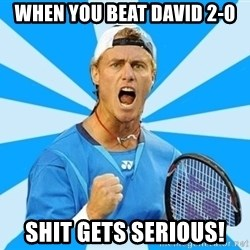 Tennisist1 - when you beat david 2-0 shit gets serious!