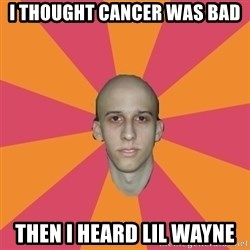 cancer carl - i thought cancer was bad then i heard lil wayne