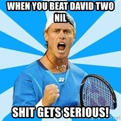 Tennisist1 - when you beat david two nil shit gets serious!