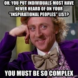 "Willy Wonka - Oh, you put individuals most have never heard of on your ""inspirational peoples"" list?  You must be so complex"
