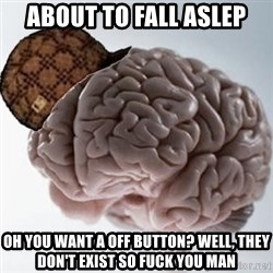 Scumbag Brain - About to fall AsleP Oh you Want a off button? Well, they DOn't exist so fuck you man