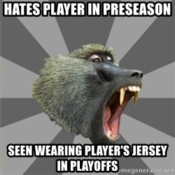 bandwagon baboon - Hates player in preseason seen wearing player's jersey in playoffs