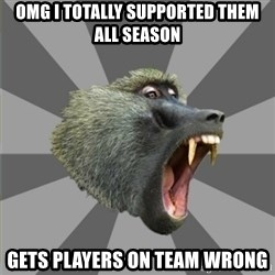 bandwagon baboon - omg i totally supported them all season gets players on team wrong