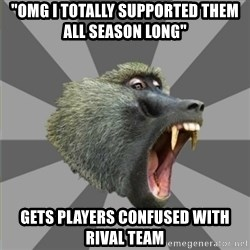 "bandwagon baboon - ""OMG i totally supported them all season long"" gets players confused with rival team"