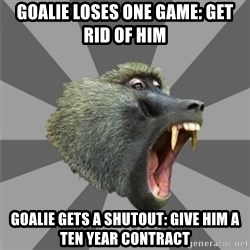 bandwagon baboon - goalie loses one game: get rid of him goalie gets a shutout: give him a ten year contract