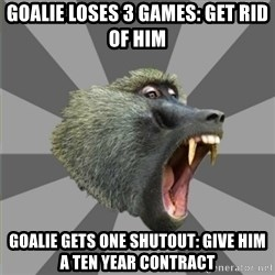 bandwagon baboon - goalie loses 3 games: get rid of him goalie gets one shutout: give him a ten year contract