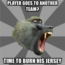 bandwagon baboon - player goes to another team? time to burn his jersey