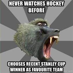 bandwagon baboon - never watches hockey before chooses recent stanley cup winner as favourite team