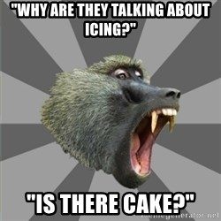 "bandwagon baboon - ""why are they talking about icing?"" ""Is there cake?"""