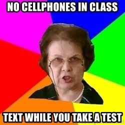 teacher - No cellphones in class text while you take a test