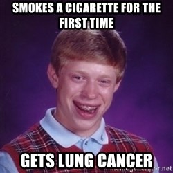 Bad Luck Brian - Smokes a CIGARETTE for the first time Gets lung cancer