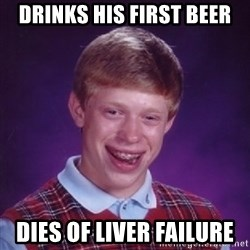 Bad Luck Brian - Drinks his first beer Dies of liver failure