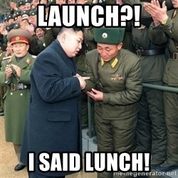 Hungry Kim Jong Un - LAUNCH?! I SAID LUNCH!