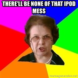 teacher - There'll be none of that iPod mess