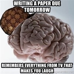 Scumbag Brain - writing a paper due tomorrow remembers everything from tv that makes you laugh