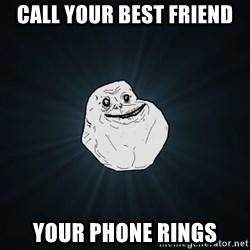 Forever Alone - Call your best friend  Your phone rings