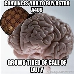 Scumbag Brain - Convinces you to buy Astro a40s grows tired of Call of Duty