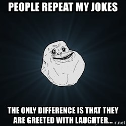 Forever Alone - people repeat my jokes the only difference is that they are greeted with laughter...