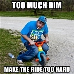 Thug Life on a Trike - Too much rim Make the ride too hard