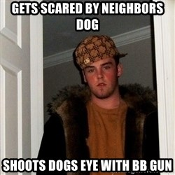 Scumbag Steve - Gets scared by neighbors dog ShoOts dOgs eye with BB gun