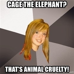 Musically Oblivious 8th Grader - Cage the Elephant? That's animal Cruelty!