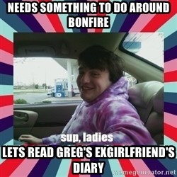 sup, ladies - needs something to do around bonfire lets read greg's exgirlfriend's diary