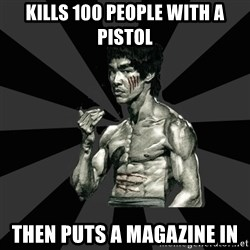 Bruce Lee Figther - kills 100 people with a pistol then puts a magazine in