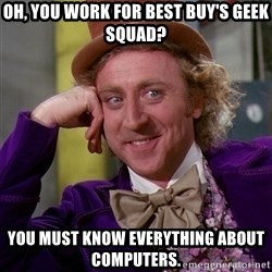 Willy Wonka - Oh, you work for Best Buy's geek squad? You must know everything about computers.
